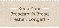 Keep your Breadsmith Bread Fresher, Longer!